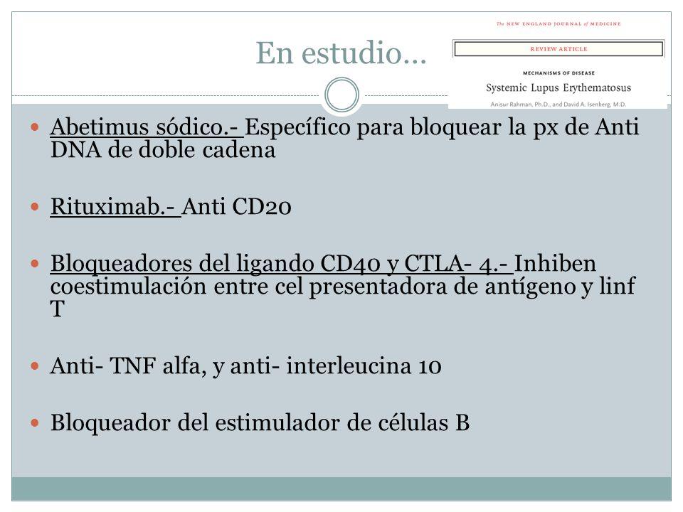 En estudio… Abetimus sódico.- Específico para bloquear la px de Anti DNA de doble cadena. Rituximab.- Anti CD20.