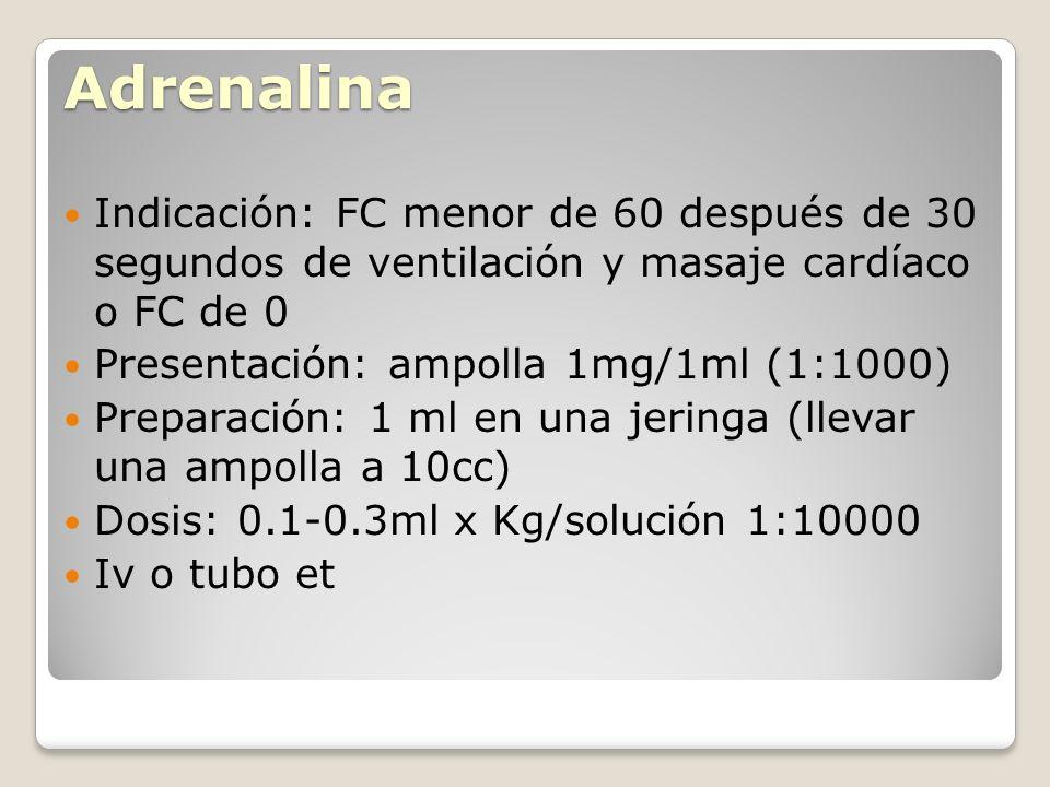 Adrenalina Indicación: FC menor de 60 después de 30 segundos de ventilación y masaje cardíaco o FC de 0.