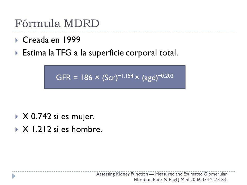 Fórmula MDRD Creada en 1999. Estima la TFG a la superficie corporal total. X 0.742 si es mujer. X 1.212 si es hombre.
