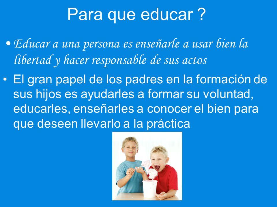 Para que educar Educar a una persona es enseñarle a usar bien la libertad y hacer responsable de sus actos.