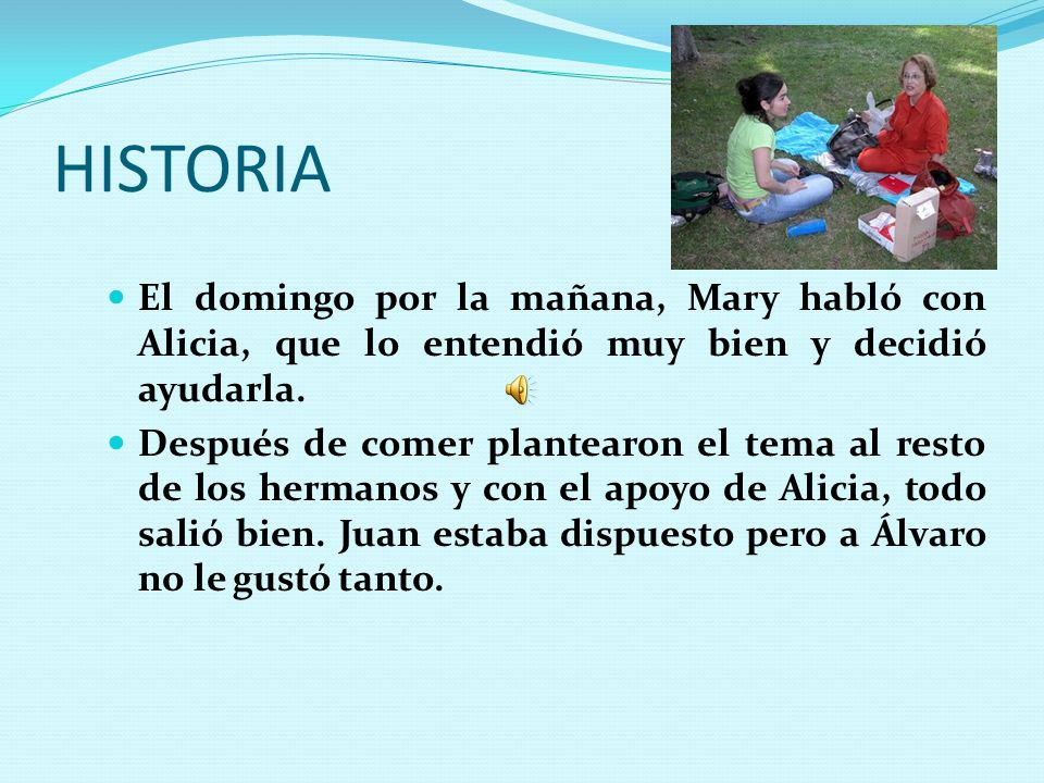 HISTORIA El domingo por la mañana, Mary habló con Alicia, que lo entendió muy bien y decidió ayudarla.