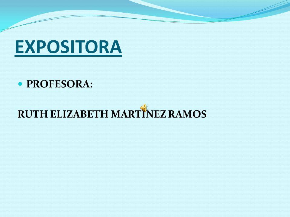 EXPOSITORA PROFESORA: RUTH ELIZABETH MARTÍNEZ RAMOS