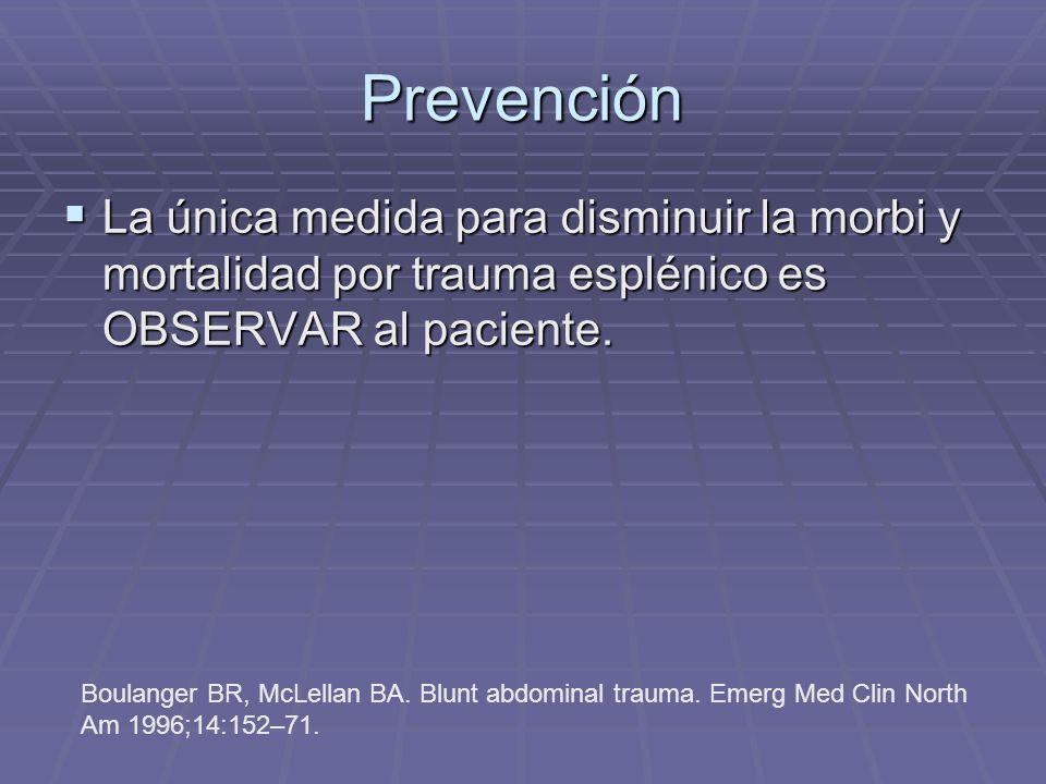 Prevención La única medida para disminuir la morbi y mortalidad por trauma esplénico es OBSERVAR al paciente.