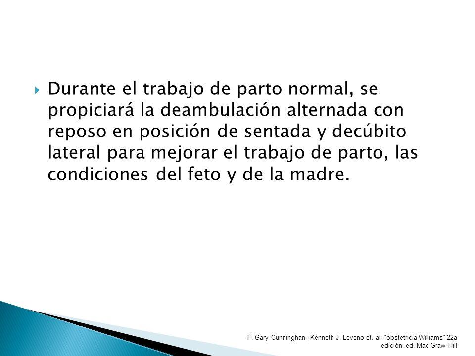 Durante el trabajo de parto normal, se propiciará la deambulación alternada con reposo en posición de sentada y decúbito lateral para mejorar el trabajo de parto, las condiciones del feto y de la madre.