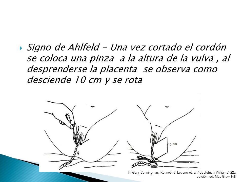 Signo de Ahlfeld - Una vez cortado el cordón se coloca una pinza a la altura de la vulva , al desprenderse la placenta se observa como desciende 10 cm y se rota