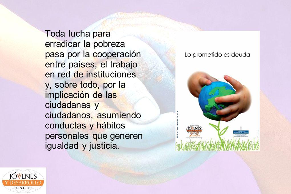 Toda lucha para erradicar la pobreza pasa por la cooperación entre países, el trabajo en red de instituciones y, sobre todo, por la implicación de las ciudadanas y ciudadanos, asumiendo conductas y hábitos personales que generen igualdad y justicia.
