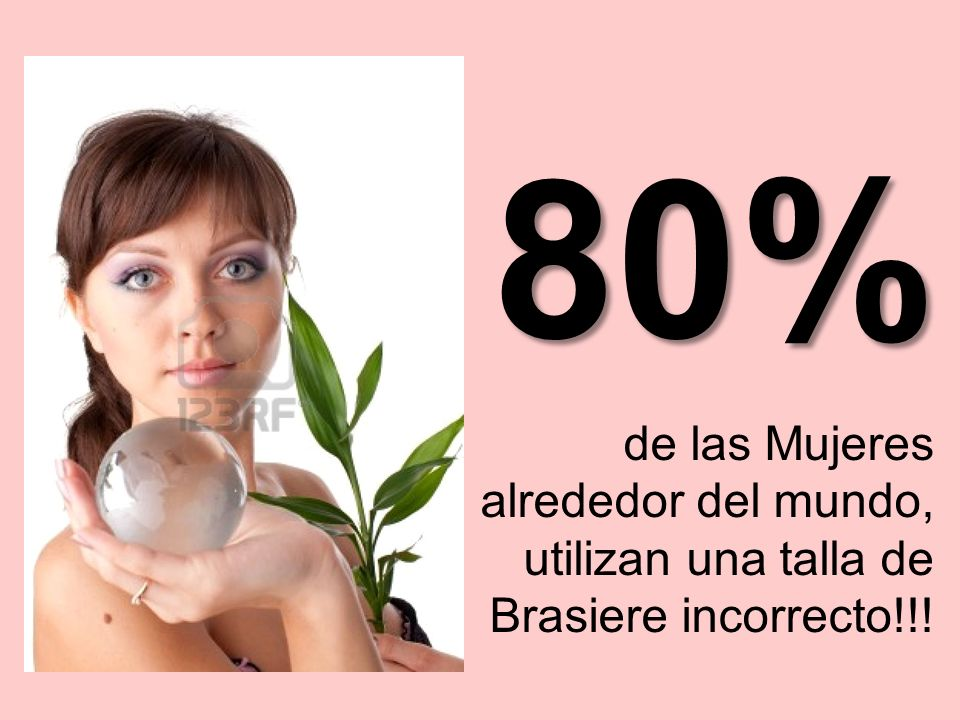 80% de las Mujeres alrededor del mundo, utilizan una talla de Brasiere incorrecto!!!