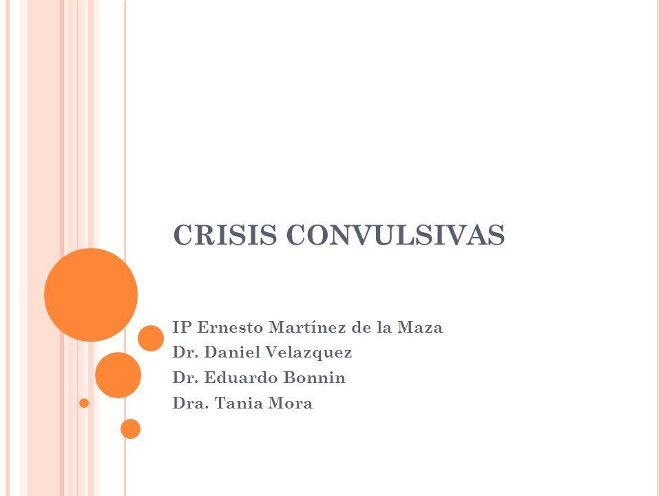CRISIS CONVULSIVAS IP Ernesto Martínez de la Maza Dr. Daniel Velazquez