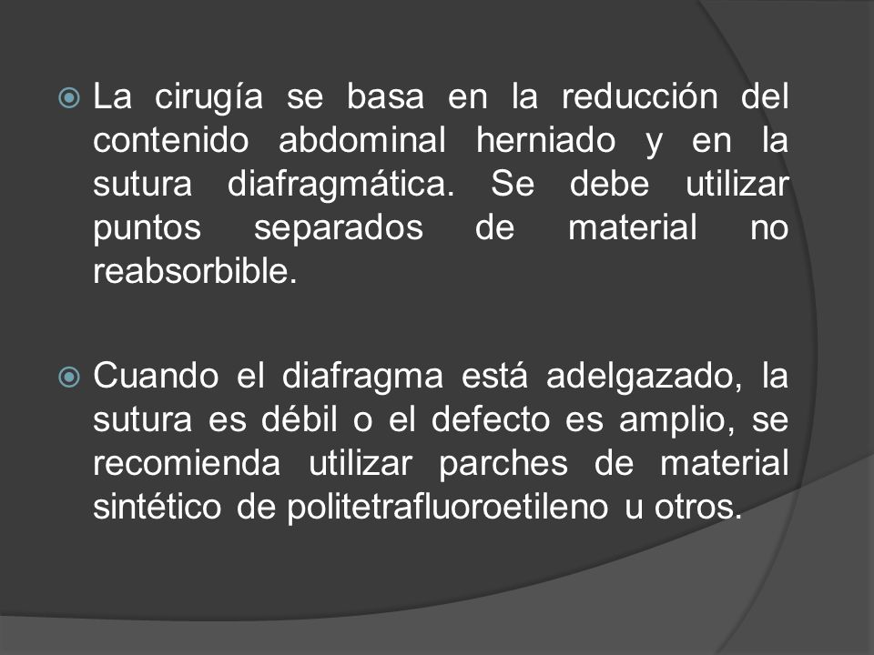 La cirugía se basa en la reducción del contenido abdominal herniado y en la sutura diafragmática. Se debe utilizar puntos separados de material no reabsorbible.