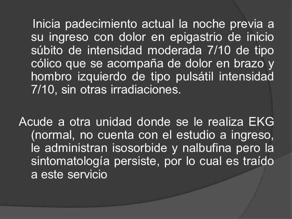 Inicia padecimiento actual la noche previa a su ingreso con dolor en epigastrio de inicio súbito de intensidad moderada 7/10 de tipo cólico que se acompaña de dolor en brazo y hombro izquierdo de tipo pulsátil intensidad 7/10, sin otras irradiaciones.
