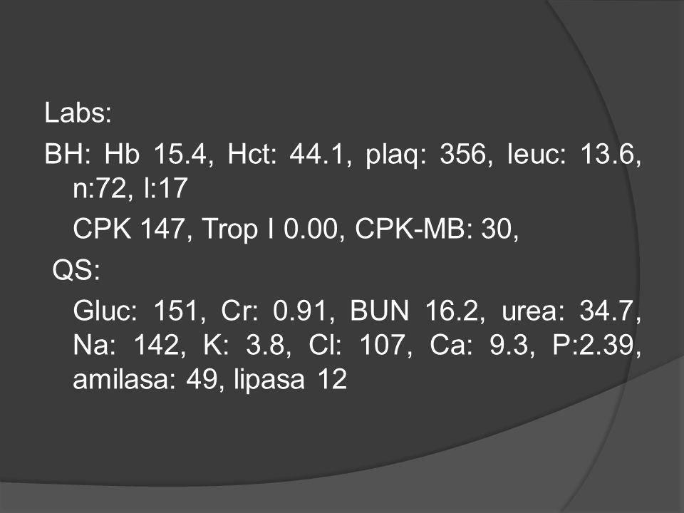 Labs: BH: Hb 15. 4, Hct: 44. 1, plaq: 356, leuc: 13