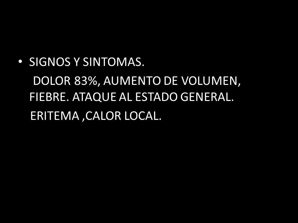 SIGNOS Y SINTOMAS. DOLOR 83%, AUMENTO DE VOLUMEN, FIEBRE.