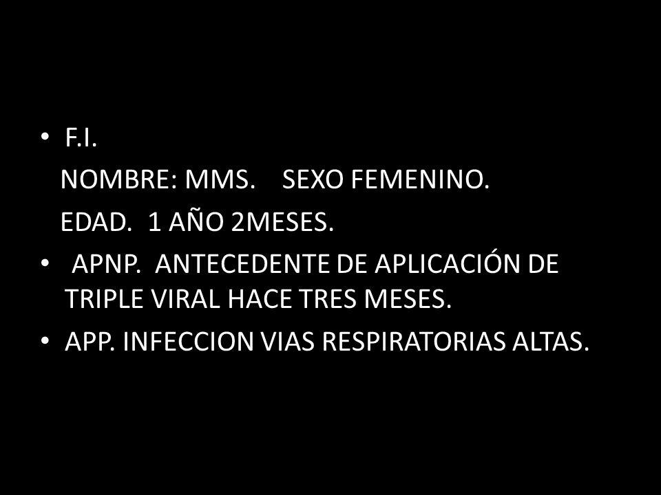 F.I. NOMBRE: MMS. SEXO FEMENINO. EDAD. 1 AÑO 2MESES. APNP. ANTECEDENTE DE APLICACIÓN DE TRIPLE VIRAL HACE TRES MESES.
