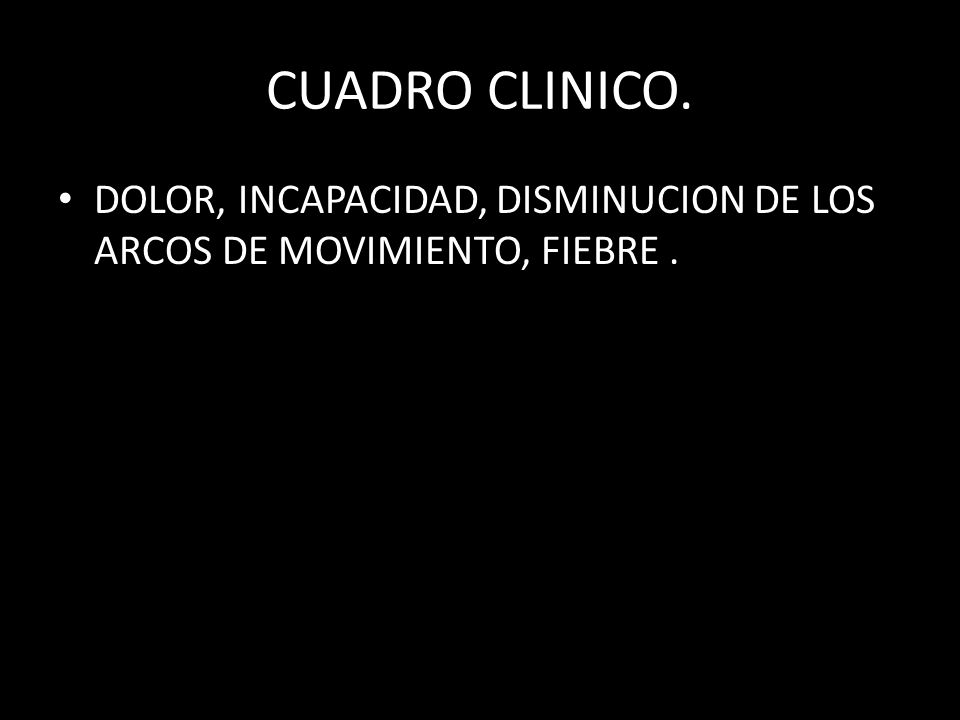 CUADRO CLINICO. DOLOR, INCAPACIDAD, DISMINUCION DE LOS ARCOS DE MOVIMIENTO, FIEBRE .