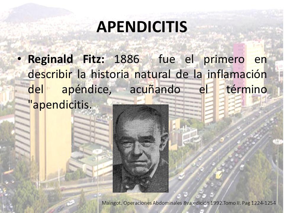 APENDICITIS Reginald Fitz: 1886 fue el primero en describir la historia natural de la inflamación del apéndice, acuñando el término apendicitis.