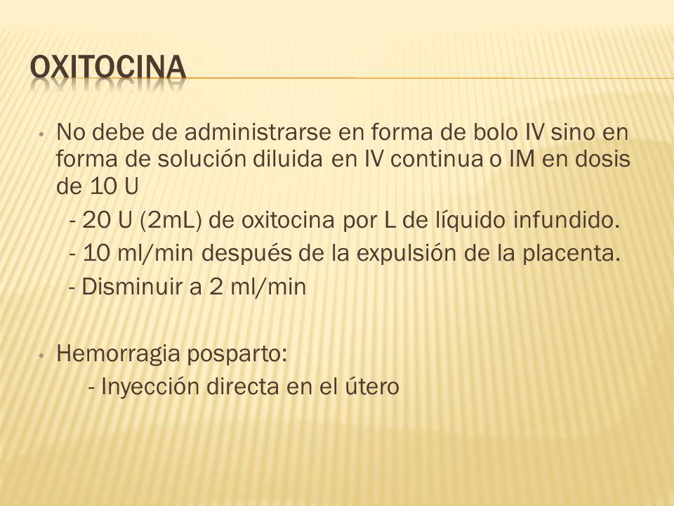 OxitocinaNo debe de administrarse en forma de bolo IV sino en forma de solución diluida en IV continua o IM en dosis de 10 U.