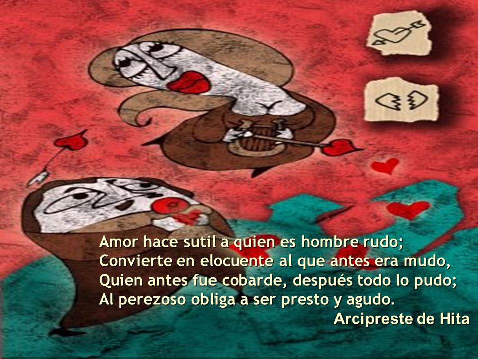 Amor hace sutil a quien es hombre rudo;