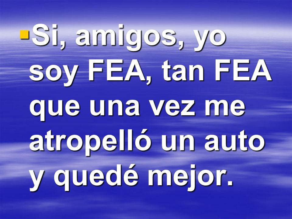 Si, amigos, yo soy FEA, tan FEA que una vez me atropelló un auto y quedé mejor.