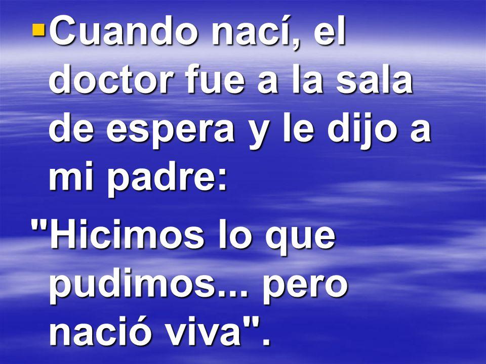 Cuando nací, el doctor fue a la sala de espera y le dijo a mi padre: