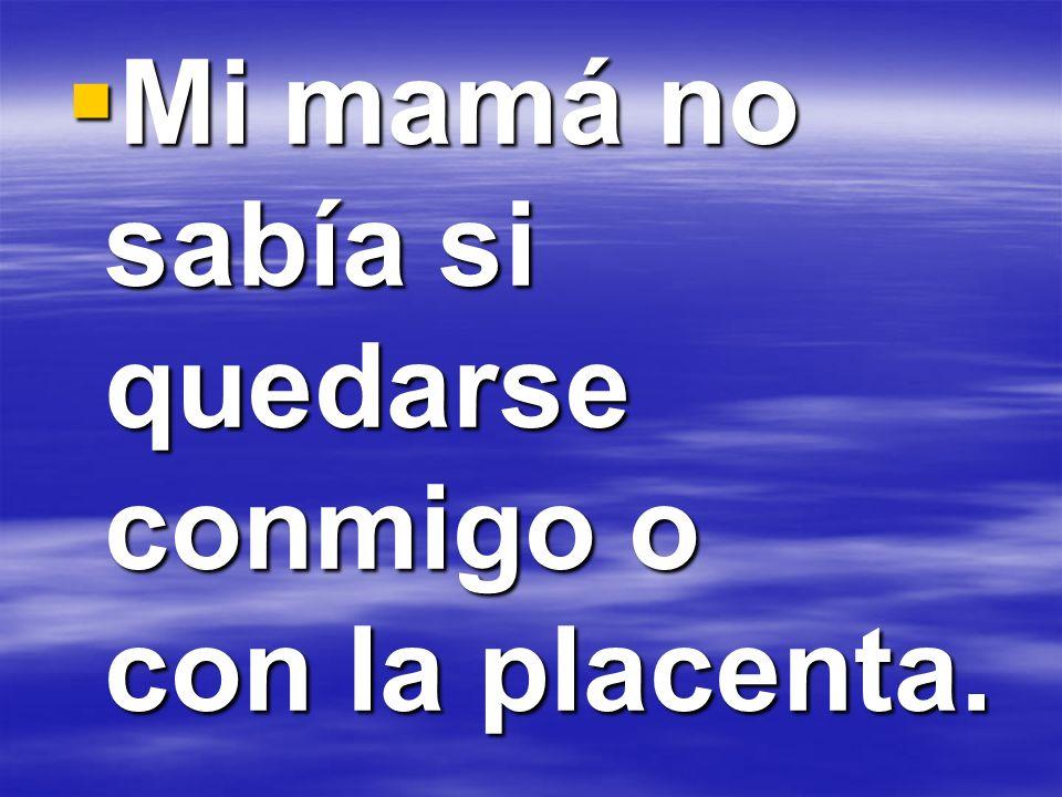 Mi mamá no sabía si quedarse conmigo o con la placenta.