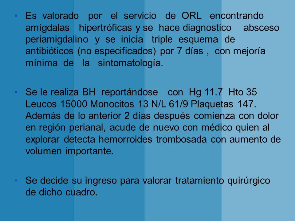 Es valorado por el servicio de ORL encontrando amígdalas hipertróficas y se hace diagnostico absceso periamigdalino y se inicia triple esquema de antibióticos (no especificados) por 7 días , con mejoría mínima de la sintomatología.