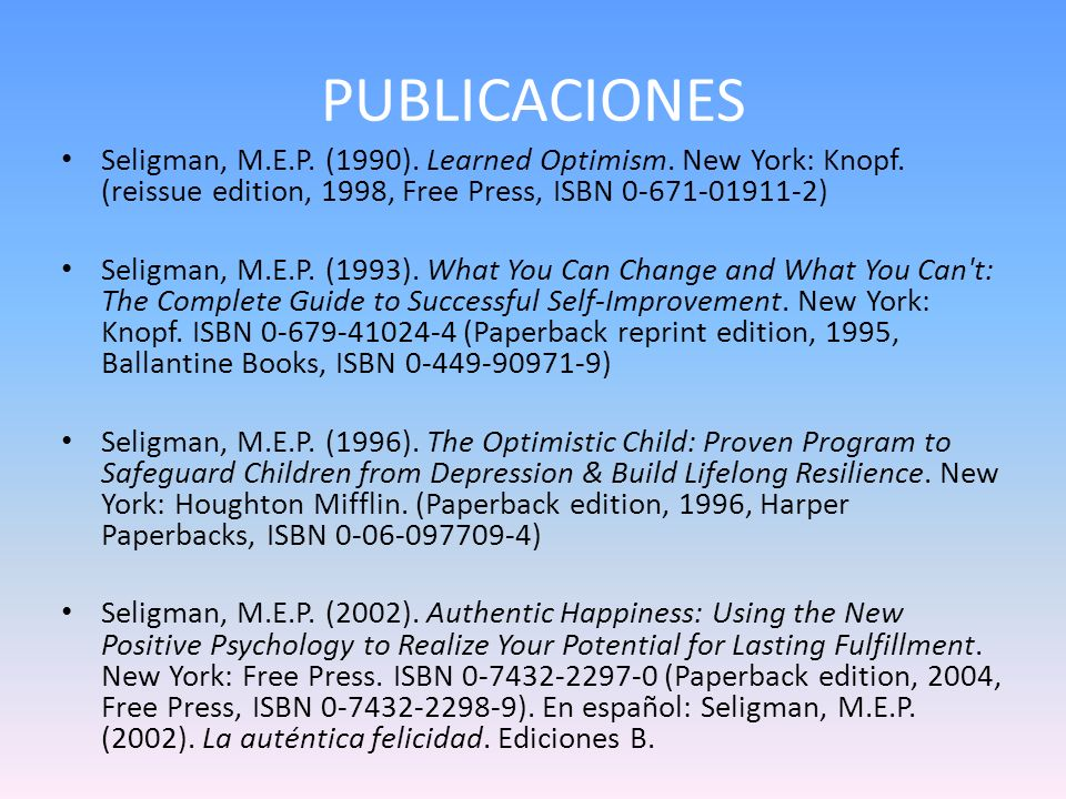 PUBLICACIONES Seligman, M.E.P. (1990). Learned Optimism. New York: Knopf. (reissue edition, 1998, Free Press, ISBN 0-671-01911-2)