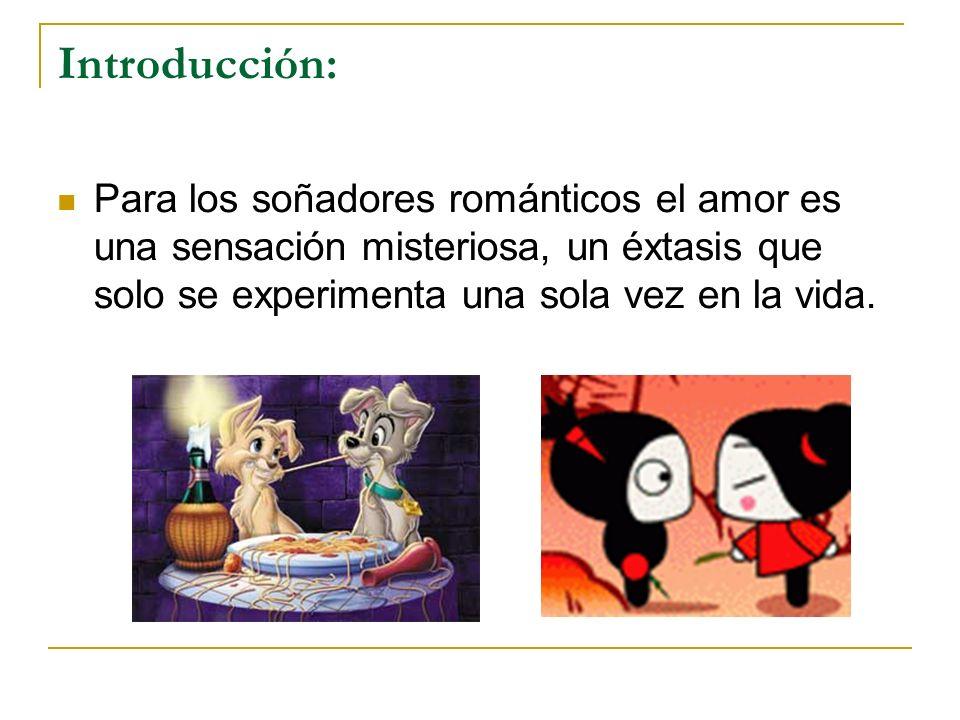 Introducción: Para los soñadores románticos el amor es una sensación misteriosa, un éxtasis que solo se experimenta una sola vez en la vida.