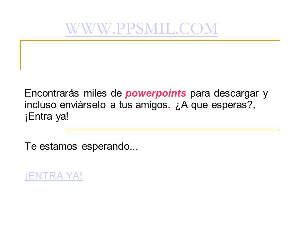 WWW.PPSMIL.COM Encontrarás miles de powerpoints para descargar y incluso enviárselo a tus amigos. ¿A que esperas , ¡Entra ya!