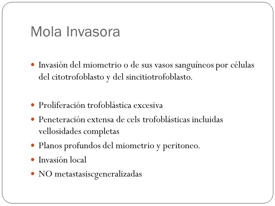 Mola InvasoraInvasión del miometrio o de sus vasos sanguíneos por células del citotrofoblasto y del sincitiotrofoblasto.