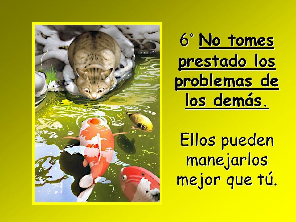 6° No tomes prestado los problemas de los demás