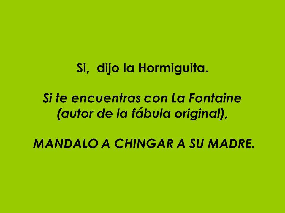 Si, dijo la Hormiguita. Si te encuentras con La Fontaine (autor de la fábula original), MANDALO A CHINGAR A SU MADRE.