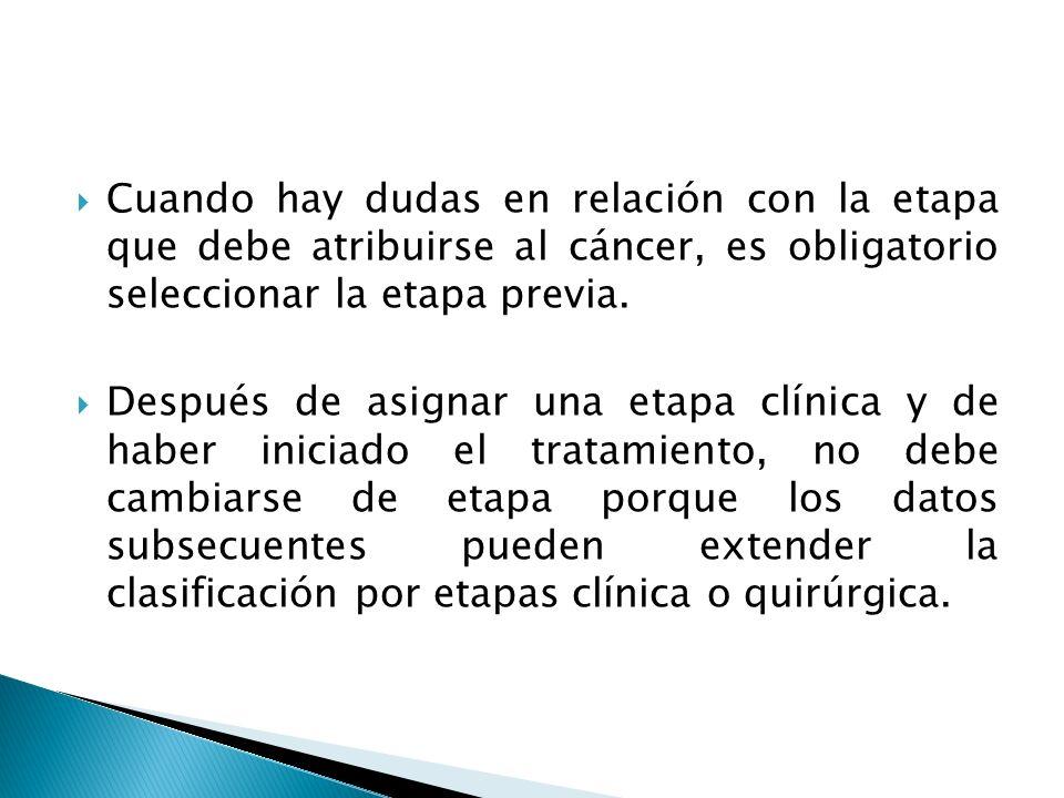 Cuando hay dudas en relación con la etapa que debe atribuirse al cáncer, es obligatorio seleccionar la etapa previa.