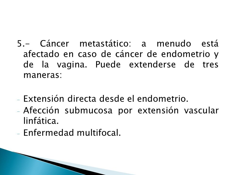 5.- Cáncer metastático: a menudo está afectado en caso de cáncer de endometrio y de la vagina. Puede extenderse de tres maneras: