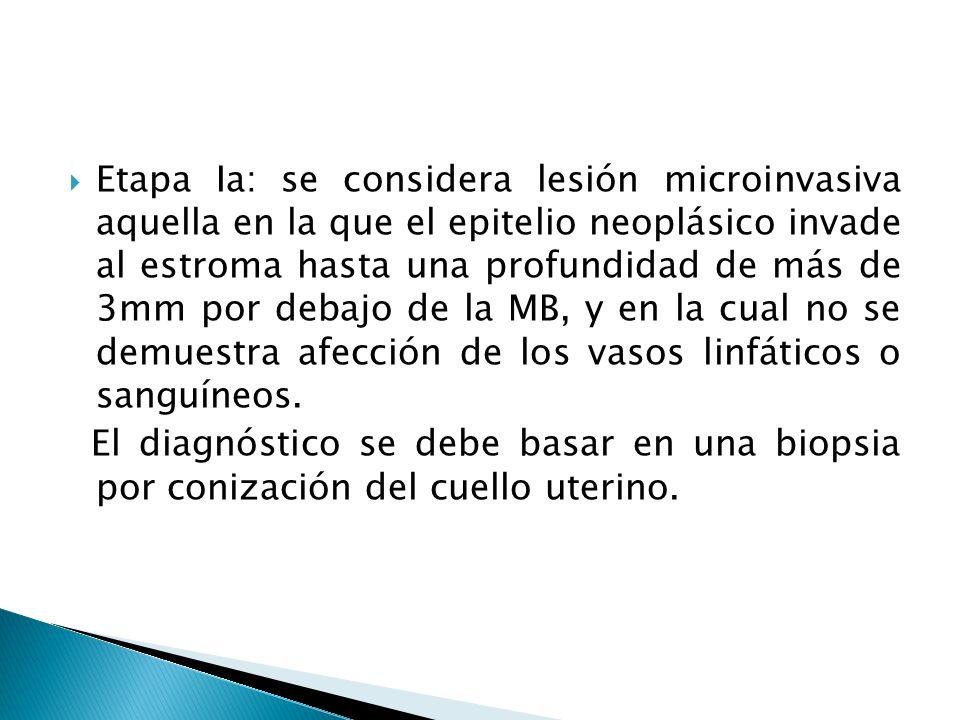 Etapa Ia: se considera lesión microinvasiva aquella en la que el epitelio neoplásico invade al estroma hasta una profundidad de más de 3mm por debajo de la MB, y en la cual no se demuestra afección de los vasos linfáticos o sanguíneos.