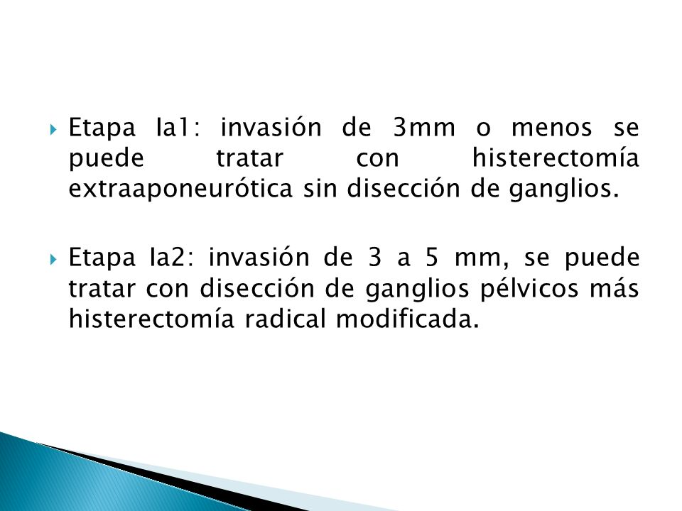 Etapa Ia1: invasión de 3mm o menos se puede tratar con histerectomía extraaponeurótica sin disección de ganglios.
