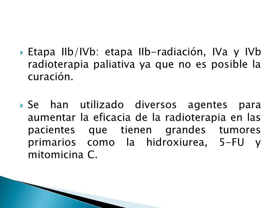 Etapa IIb/IVb: etapa IIb-radiación, IVa y IVb radioterapia paliativa ya que no es posible la curación.