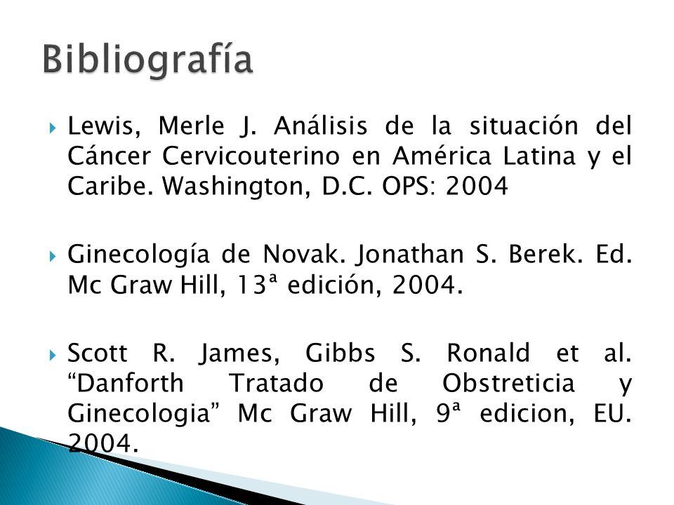 Bibliografía Lewis, Merle J. Análisis de la situación del Cáncer Cervicouterino en América Latina y el Caribe. Washington, D.C. OPS: 2004.