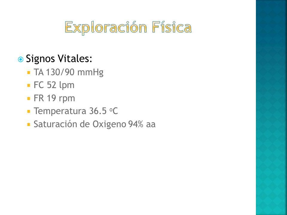 Exploración Física Signos Vitales: TA 130/90 mmHg FC 52 lpm FR 19 rpm
