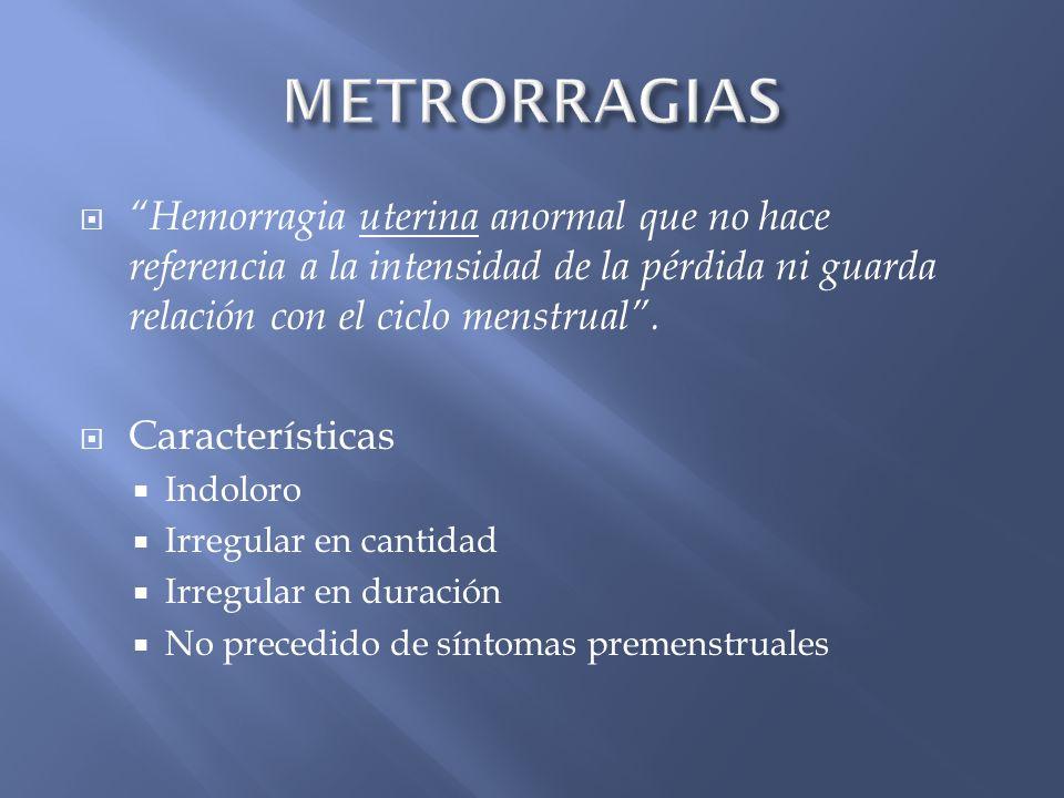 METRORRAGIAS Hemorragia uterina anormal que no hace referencia a la intensidad de la pérdida ni guarda relación con el ciclo menstrual .