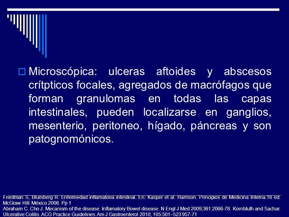 Microscópica: ulceras aftoides y abscesos crítpticos focales, agregados de macrófagos que forman granulomas en todas las capas intestinales, pueden localizarse en ganglios, mesenterio, peritoneo, hígado, páncreas y son patognomónicos.