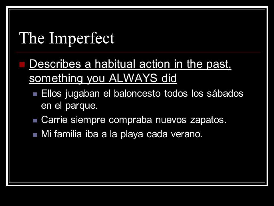 The ImperfectDescribes a habitual action in the past, something you ALWAYS did. Ellos jugaban el baloncesto todos los sábados en el parque.