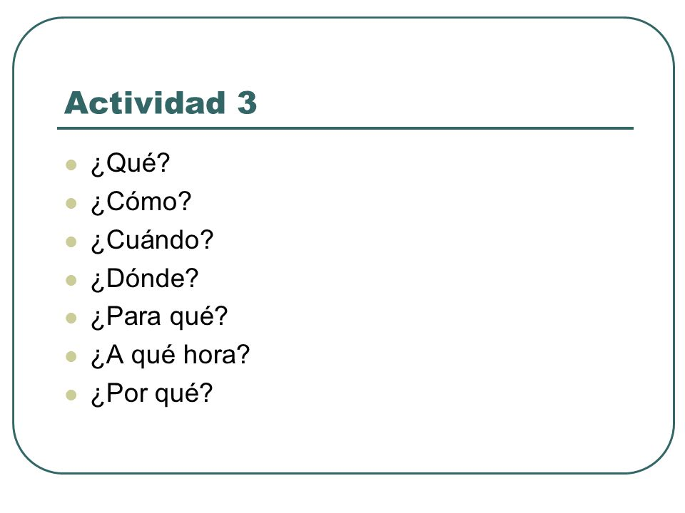 Actividad 3 ¿Qué ¿Cómo ¿Cuándo ¿Dónde ¿Para qué ¿A qué hora