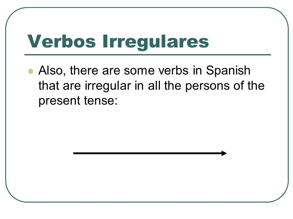 Verbos IrregularesAlso, there are some verbs in Spanish that are irregular in all the persons of the present tense: