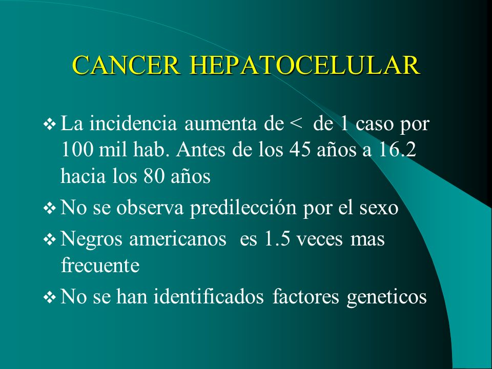 CANCER HEPATOCELULAR La incidencia aumenta de < de 1 caso por 100 mil hab. Antes de los 45 años a 16.2 hacia los 80 años.