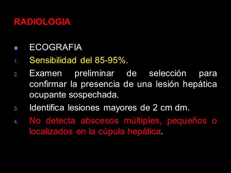 RADIOLOGIAECOGRAFIA. Sensibilidad del 85-95%. Examen preliminar de selección para confirmar la presencia de una lesión hepática ocupante sospechada.