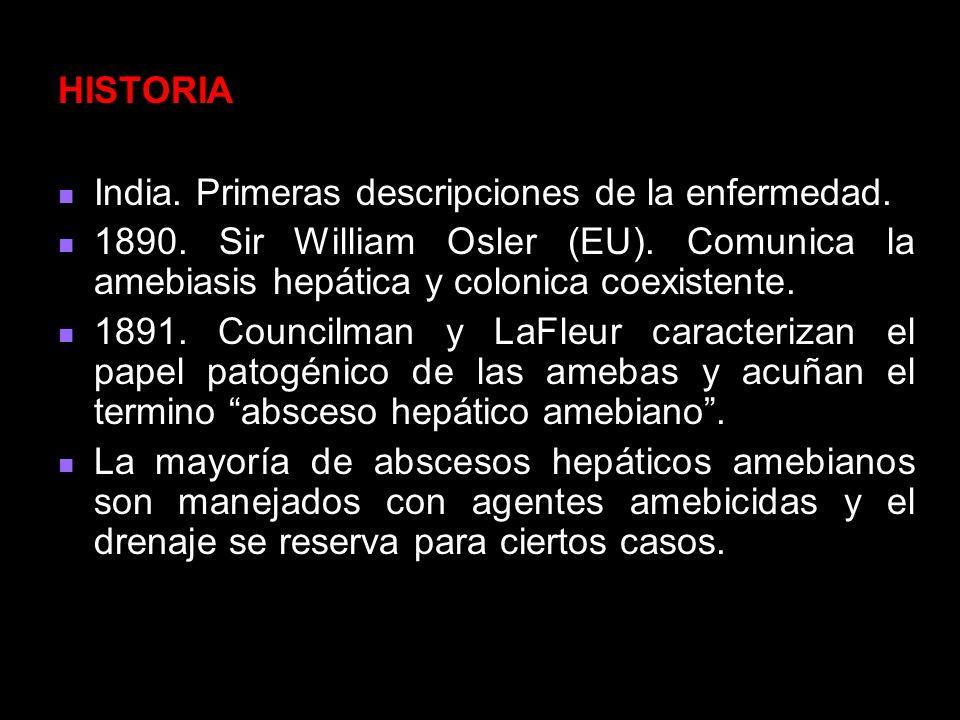 HISTORIA India. Primeras descripciones de la enfermedad. 1890. Sir William Osler (EU). Comunica la amebiasis hepática y colonica coexistente.