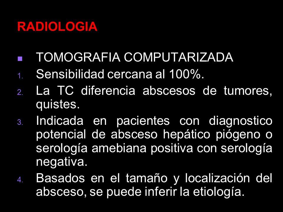 RADIOLOGIA TOMOGRAFIA COMPUTARIZADA. Sensibilidad cercana al 100%. La TC diferencia abscesos de tumores, quistes.