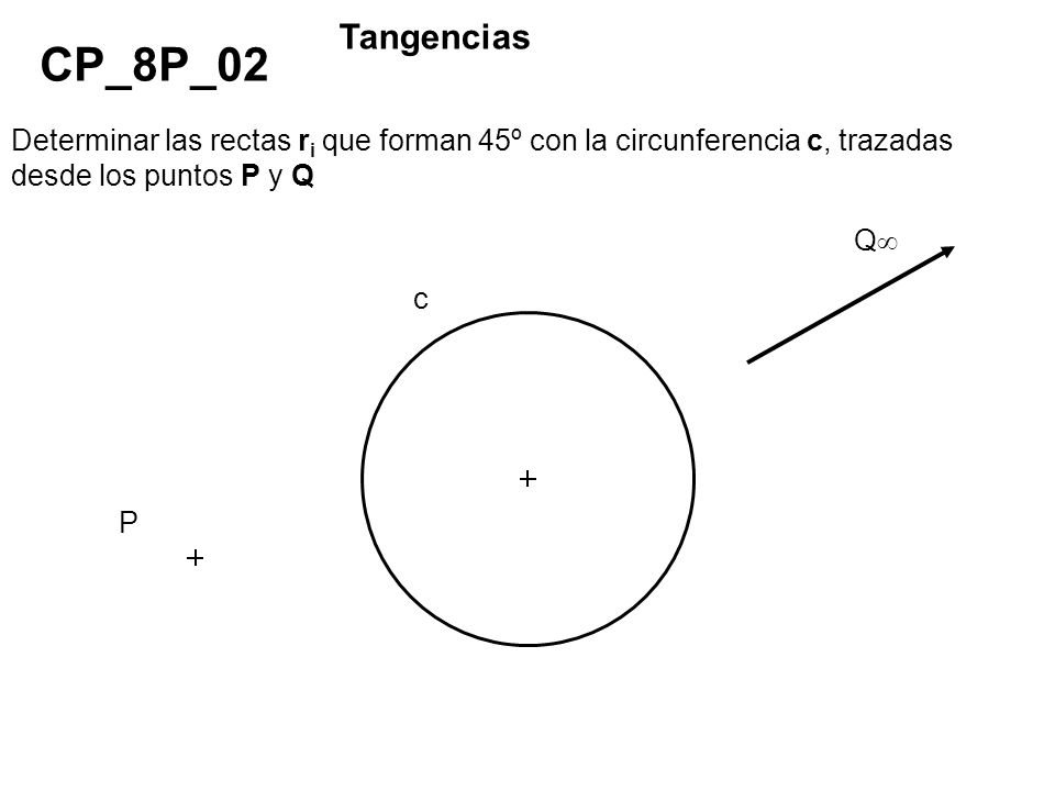 TangenciasCP_8P_02. Determinar las rectas ri que forman 45º con la circunferencia c, trazadas desde los puntos P y Q.