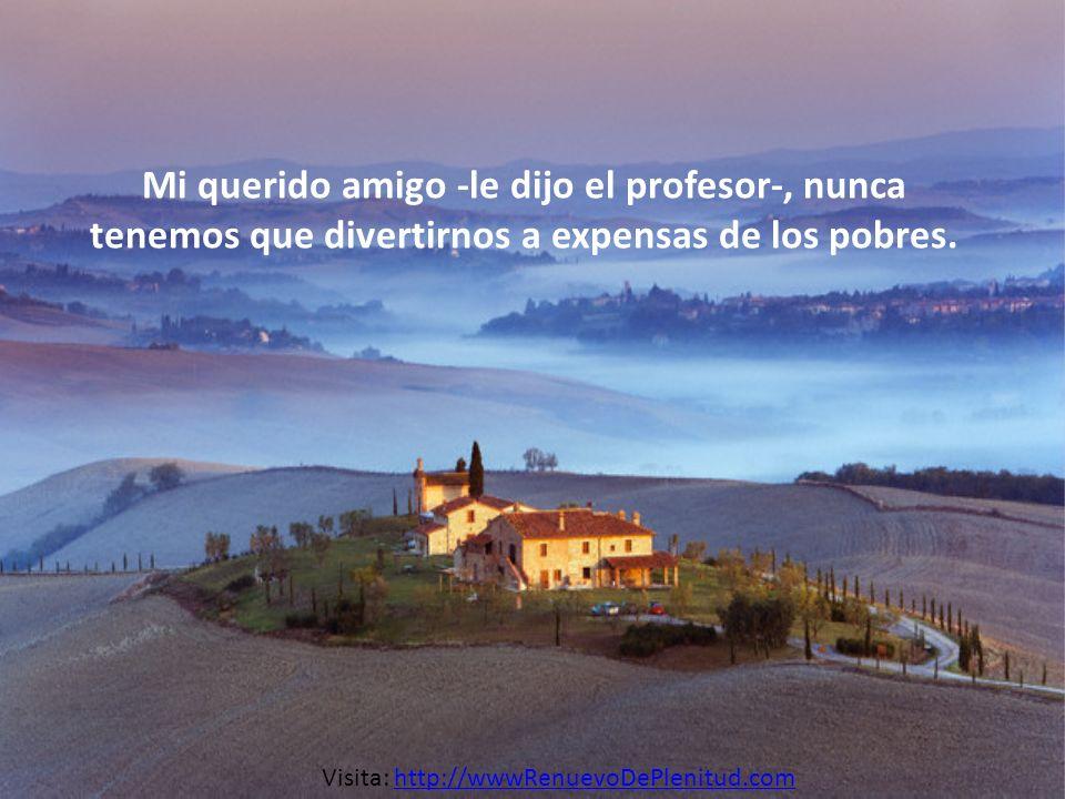 Mi querido amigo -le dijo el profesor-, nunca tenemos que divertirnos a expensas de los pobres.