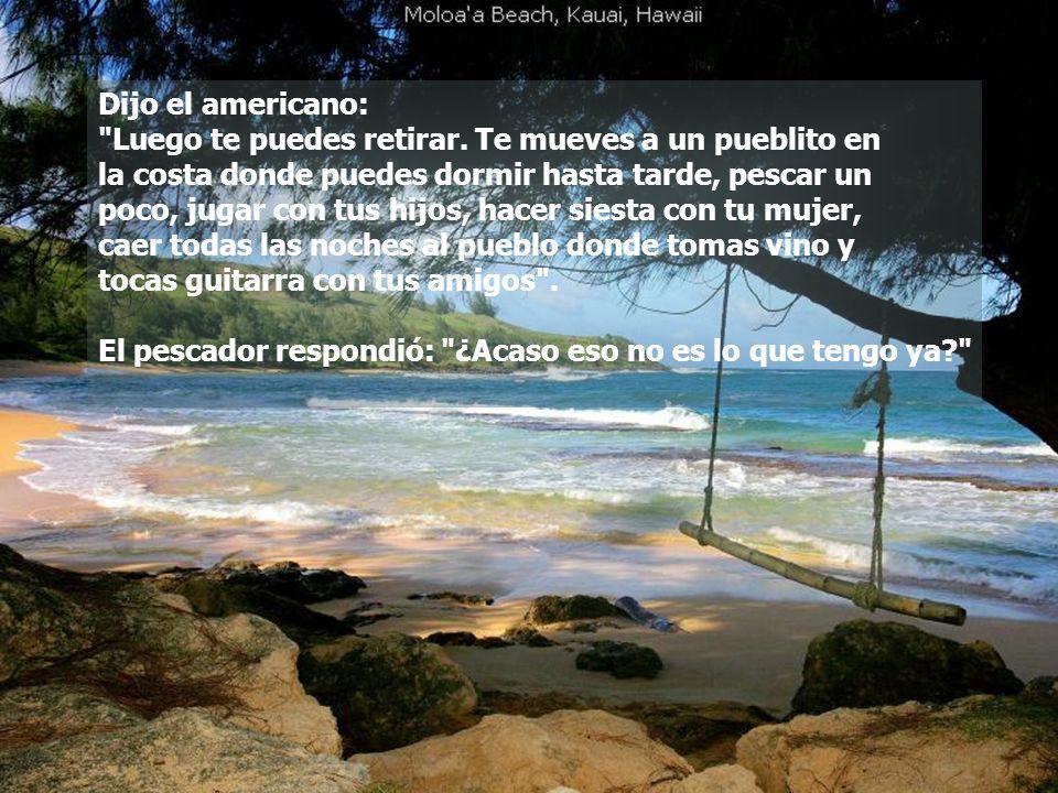 Dijo el americano: Luego te puedes retirar. Te mueves a un pueblito en. la costa donde puedes dormir hasta tarde, pescar un.